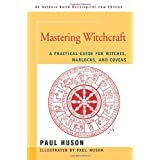 Mastering Witchcraft: A Practical Guide for Witches, Warlocks, and Covensby Paul A Huson