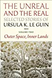 The Unreal and the Real, Selected Stories of Ursula K. Le Guin Volume 2: Outer Space, Inner Lands