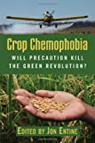 Crop Chemophobia: Will Precaution Kill the Green Revolution?