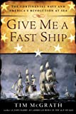 Give Me a Fast Ship: The Continental Navy and Americas Revolution at Sea