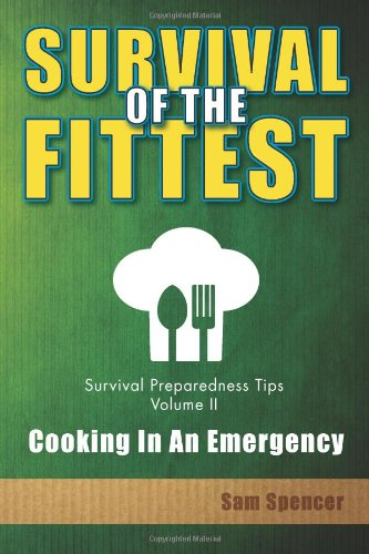 Survival Of The Fittest, Survival Preparedness Tips Volume II: Cooking In An Emergency