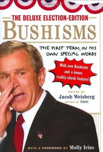 The Deluxe Election-Edition Bushisms: The First Term, in His Own Special Words