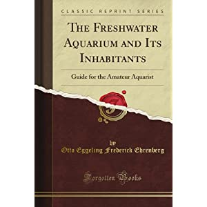 The Freshwater Aquarium and Its Inhabitants Guide for the Amateur Aquarist Frederick Ehrenberg