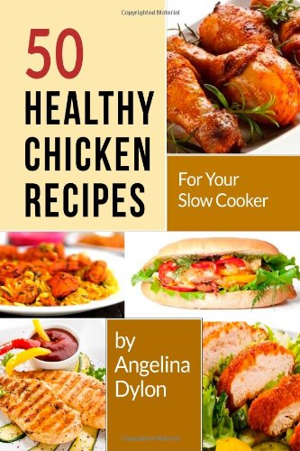 50 Healthy Chicken Recipes For Your Slow Cooker: Simple And Scrumptious Recipes To Make Your Life Simpler And Yummier
