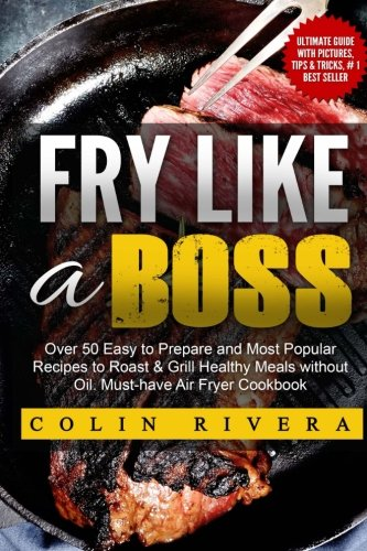 Fry Like a Boss: Over 50 Easy to Prepare and Most Popular Recipes to Roast & Grill Healthy Meals without Oil. Must-h