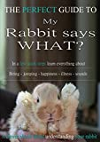 My Rabbit says what!? - The Perfect Guide: In a FEW QUICK STEPS learn everything about Biting - Jumping - Happiness - Illnesses - Sounds