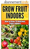 Grow Fruits Indoors : How to Grow 20 Fruit Trees and Plants Indoors (A Beginners Gardening Guide To Grow Exotic Fruits) (English Edition)