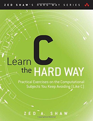 Learn C the Hard Way:Practical Exercises on the Computational SubjectsYou Keep Avoiding (Like C) (Zed Shaw's Hard Way)