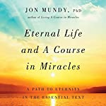 Eternal Life and A Course in Miracles: A Path to Eternity in the Essential Text | Jon Mundy
