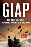 James A. Warren Giap: The General Who Defeated America in Vietnam