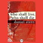 Who Shall Live, Who Shall Die: A Novel | Daniel Stern