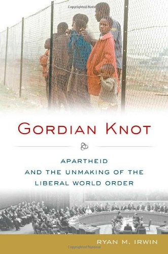 Gordian Knot: Apartheid and the Unmaking of the Liberal World Order (Oxford Studies in International History) PDF