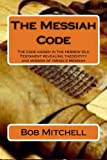 img - for The Messiah Code: The Code hidden in the Hebrew Old Testament revealing the identity and mission of Israel's Messiah book / textbook / text book