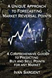 A Unique Approach To Forecasting Market Reversal Points: A Comprehensive Guide to Predicting Buy and Sell Points for Any Market
