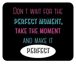 Don't Wait for Perfect Moment Take the Moment and Make it Perfect Motivational Inspirational Quote