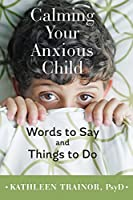 Calming Your Anxious Child: Words to Say and Things to Do