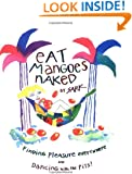 Eat Mangoes Naked: Finding Pleasure Everywhere (and dancing with the Pits)