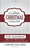 A Classic Christmas Collection - Volume One: 6 Christmas Classics by Henry Van Dyke - The Mansion, Story of the Other Wise man and more. (Volume 1)
