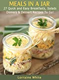 Meals in a Jar : 27 Quick & Easy Breakfasts, Salads, Dinners & Dessert Recipes To Go: Save Time & Money With These Homemade Super Quick Mason Jar Meals
