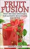 Fruit Fusion: Fruit Infused Smoothies for Ultimate Weight Loss and Detox