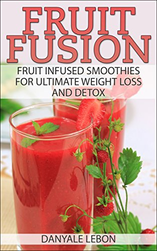 Fruit Fusion: Fruit Infused Smoothies for Ultimate Weight Loss and Detox by Danyale Lebon