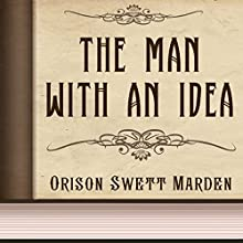 Orison Swett Marden: The Man with an Idea (       UNABRIDGED) by Orison Swett Marden Narrated by Anastasia Bartolo