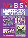 No B.S. Marketing to the Affluent: The No Holds Barred, Kick Butt, Take No Prisoners Guide to Getting Really Rich
