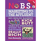 No B.S. Marketing To the Affluent: No Holds Barred Kick Butt Take No Prisoners Guide to Getting Really Rich ~ Dan S. Kennedy