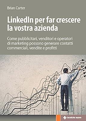 Linkedin per far crescere la vostra azienda: Come pubblicitari, venditori e operatori di marketing possono generare contatti commerciali, vendite e profitti