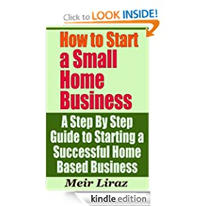 How to Start a Small Home Business - A Step By Step Guide to Starting a Successful Home Based Business Meir Liraz