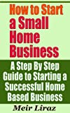 How to Start a Small Home Business - A Step By Step Guide to Starting a Successful Home Based Business