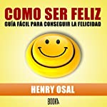 Como Ser Feliz [How to Be Happy] | Henry Osal