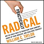 Practically Radical: Not-So-Crazy Ways to Transform Your Company, Shake Up Your Industry, and Challenge Yourself | William C. Taylor