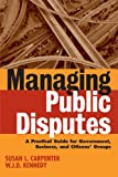 Managing Public Disputes: A Practical Guide for Professionals in Government, Business and Citizen's Groups