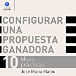 Configurar una Propuesta Ganadora [Set up a Winning Proposal]: 10 Ideas Prácticas [10 Practical Ideas] | José María Mateu