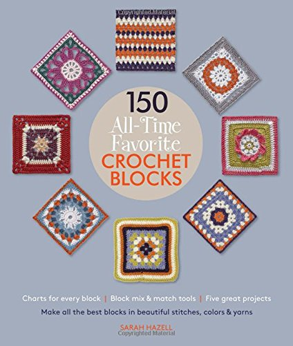 150 All-Time Favorite Crochet Blocks: Make All the Best Blocks in Beautiful Stitches, Colors & Yarns PDF