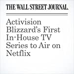 Activision Blizzard's First In-House TV Series to Air on Netflix | Sarah E. Needleman