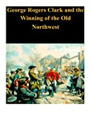 img - for George Rogers Clark and the Winning of the Old Northwest book / textbook / text book