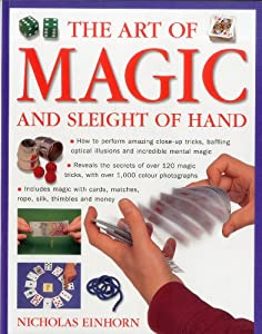 Art of Magic and Sleight of Hand: How to perform amazing close-up tricks, baffling optical illustions and incredible mental magic.