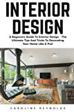 Interior Design: A Beginners Guide To Interior Design - The Ultimate Tips And Tricks To Decorating Your Home Like A Pro! (Feng Shui, Interior Design, Decorating Your Home)