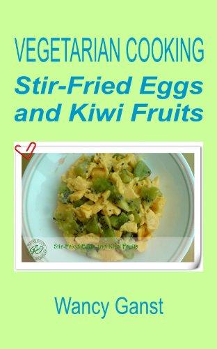 Vegetarian Cooking: Stir-Fried Eggs And Kiwi Fruits (Vegetarian Cooking - Vegetables With Dairy Product, Egg Or Honey Book 18)