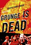 Image of Grunge Is Dead: The Oral History of Seattle Rock Music