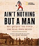 Ain't Nothing but a Man: My Quest to Find the Real John Henry (142630000X) by Nelson, Scott Reynolds
