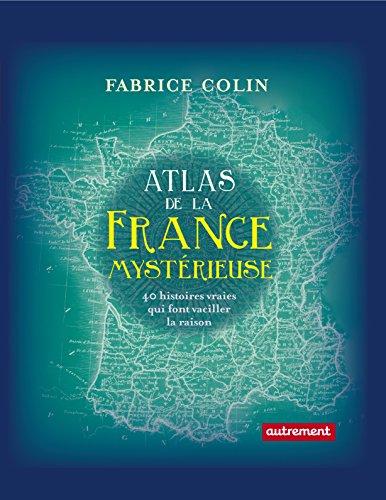 Atlas de la France mystérieuse: 40 histoires vraies qui font vaciller la raison