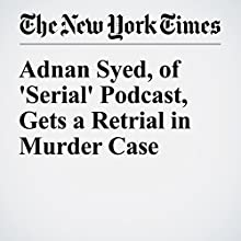 Adnan Syed, of 'Serial' Podcast, Gets a Retrial in Murder Case Other by Jonah Engel Bromwich, Liam Stack Narrated by Kristi Burns