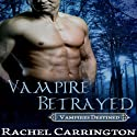 Vampire Betrayed: Vampires Destined, Book 3 Audiobook by Rachel Carrington Narrated by Liona Gem