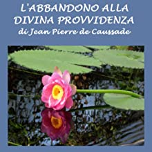 L'abbandono alla Divina Provvidenza [Abandonment to Divine Providence] (       UNABRIDGED) by Jean Pierre Caussade Narrated by Silvia Cecchini