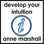 Develop Your Intuition: A Practical Guide to Trusting, Following and Improving your Intuitive Intelligence | Anne Marshall