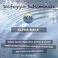 Alpha Male - Boost Devine Masculine Energy & Power: Chakra Guided Meditation, Solfeggio Frequencies & Subliminal Affirmations - Solfeggio Subliminals Speech by  Solfeggio Subliminals Narrated by Kev Thompson