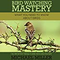 Bird Watching Mastery: What You Need to Know about Birds: The Important Things to Bird Watching Mastery Audiobook by Michael Miller Narrated by Barbara H. Scott